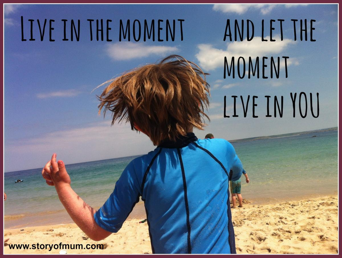 live in the moment, and let the moment live in you